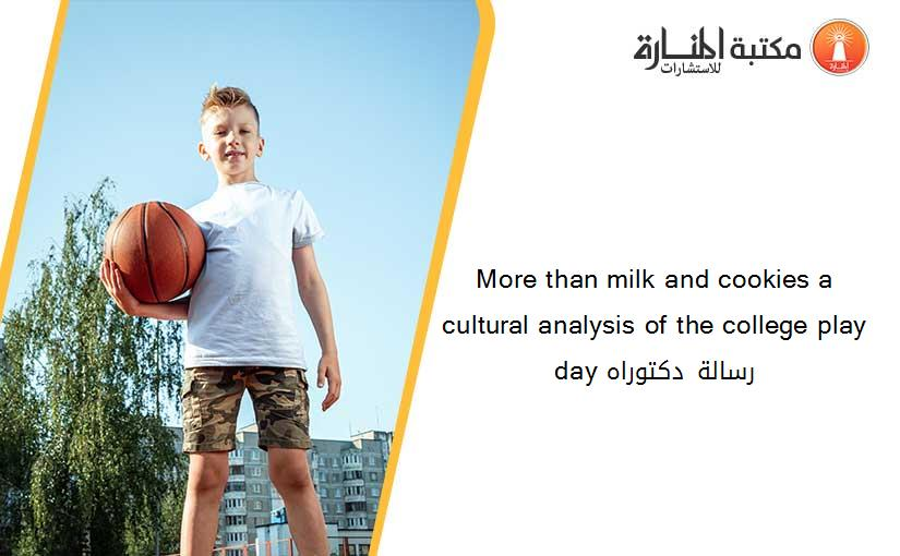 More than milk and cookies a cultural analysis of the college play day رسالة دكتوراه
