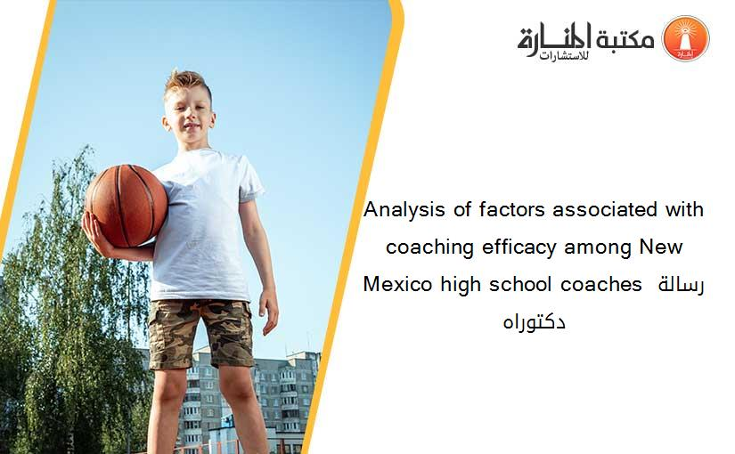Analysis of factors associated with coaching efficacy among New Mexico high school coaches رسالة دكتوراه