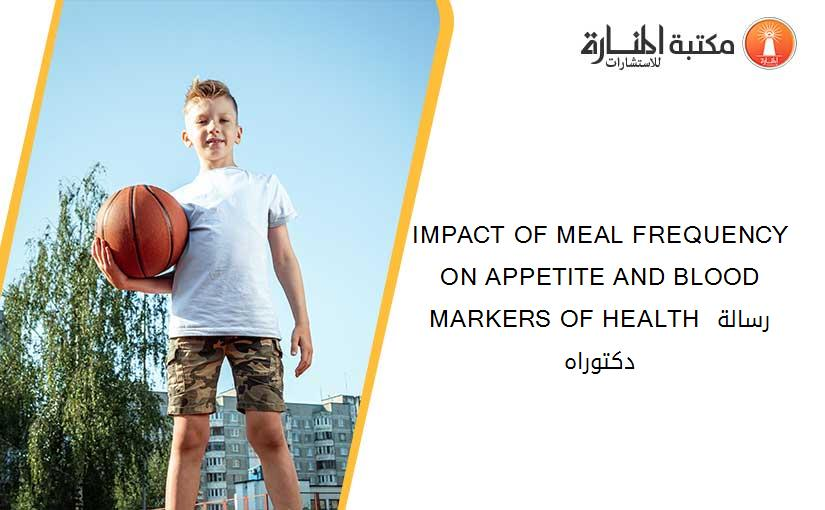 IMPACT OF MEAL FREQUENCY ON APPETITE AND BLOOD MARKERS OF HEALTH رسالة دكتوراه