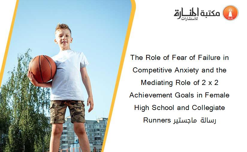 The Role of Fear of Failure in Competitive Anxiety and the Mediating Role of 2 x 2 Achievement Goals in Female High School and Collegiate Runners رسالة ماجستير