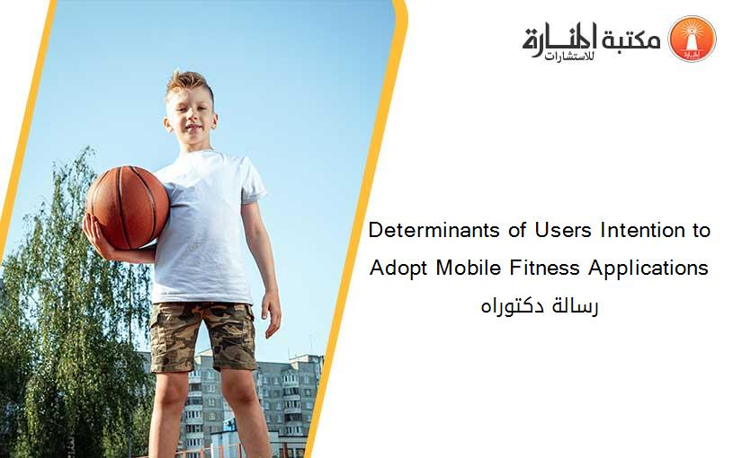 Determinants of Users Intention to Adopt Mobile Fitness Applications رسالة دكتوراه