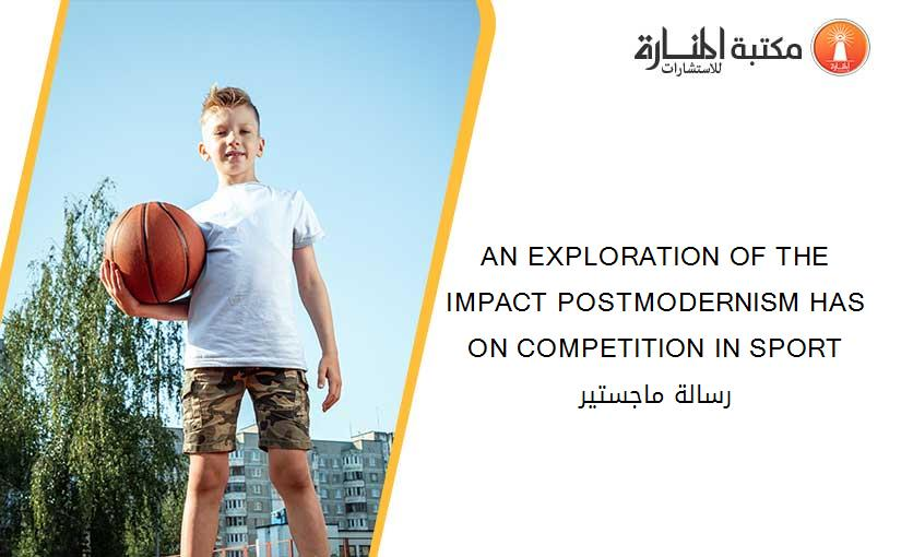 AN EXPLORATION OF THE IMPACT POSTMODERNISM HAS ON COMPETITION IN SPORT رسالة ماجستير