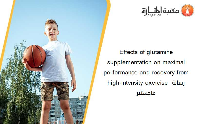 Effects of glutamine supplementation on maximal performance and recovery from high-intensity exercise رسالة ماجستير