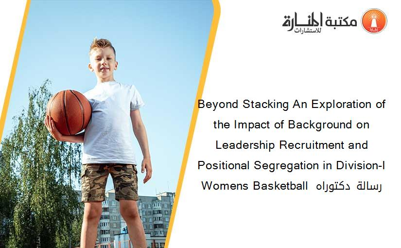 Beyond Stacking An Exploration of the Impact of Background on Leadership Recruitment and Positional Segregation in Division-I Womens Basketball  رسالة دكتوراه