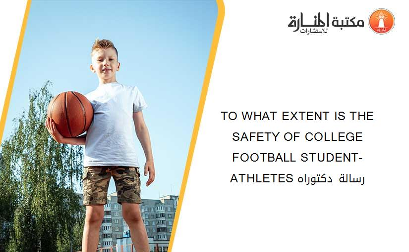 TO WHAT EXTENT IS THE SAFETY OF COLLEGE FOOTBALL STUDENT-ATHLETES رسالة دكتوراه