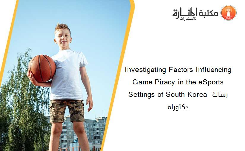 Investigating Factors Influencing Game Piracy in the eSports Settings of South Korea رسالة دكتوراه