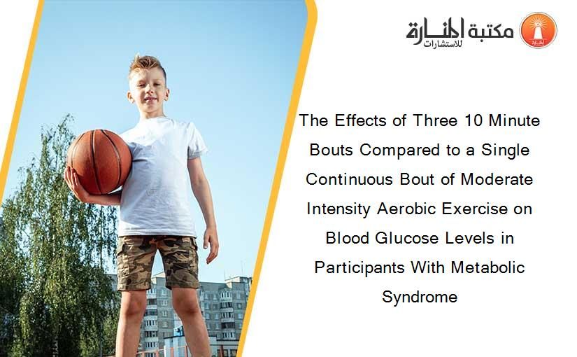 The Effects of Three 10 Minute Bouts Compared to a Single Continuous Bout of Moderate Intensity Aerobic Exercise on Blood Glucose Levels in Participants With Metabolic Syndrome
