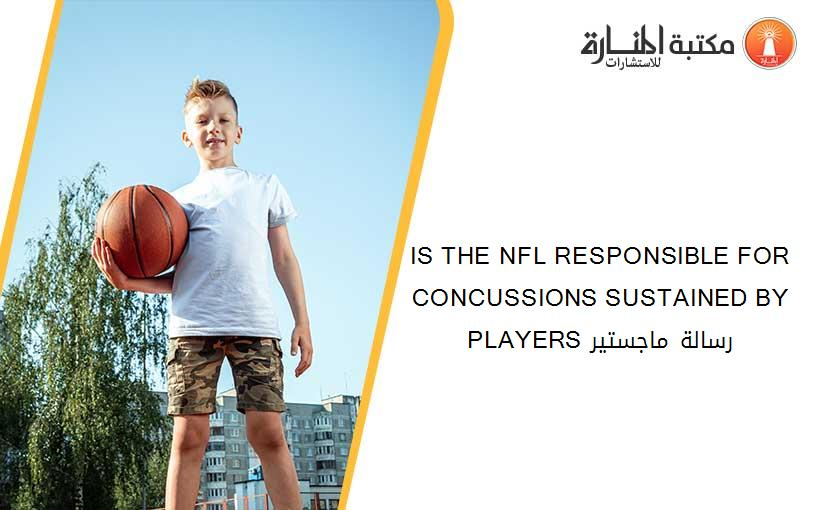 IS THE NFL RESPONSIBLE FOR CONCUSSIONS SUSTAINED BY PLAYERS رسالة ماجستير