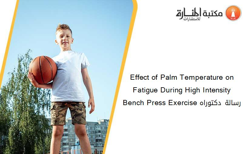 Effect of Palm Temperature on Fatigue During High Intensity Bench Press Exercise رسالة دكتوراه