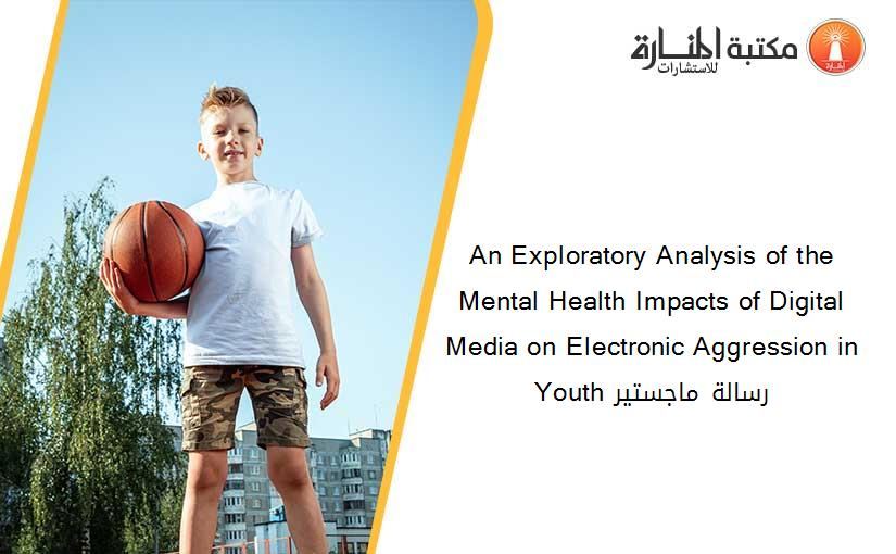An Exploratory Analysis of the Mental Health Impacts of Digital Media on Electronic Aggression in Youth رسالة ماجستير