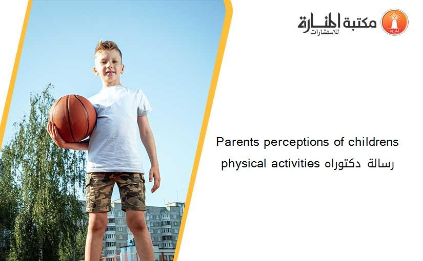Parents perceptions of childrens physical activities رسالة دكتوراه