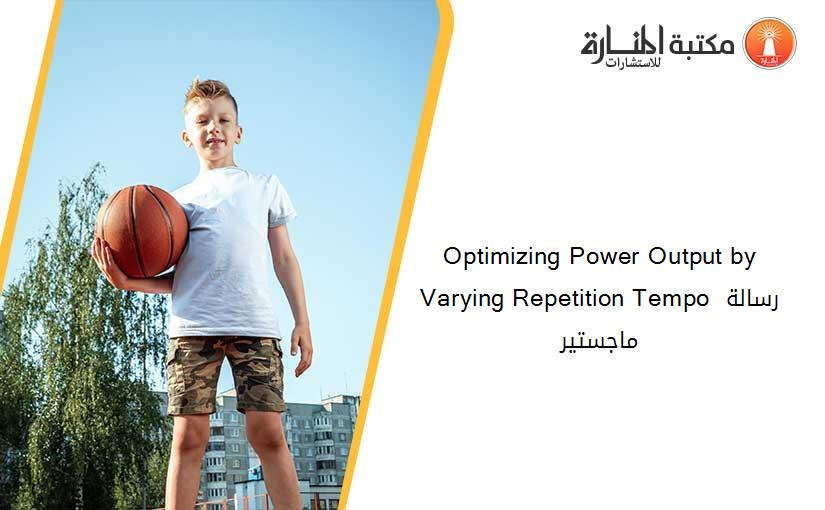 Optimizing Power Output by Varying Repetition Tempo رسالة ماجستير