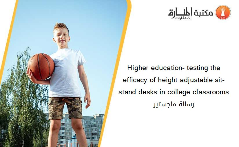 Higher education- testing the efficacy of height adjustable sit-stand desks in college classrooms رسالة ماجستير