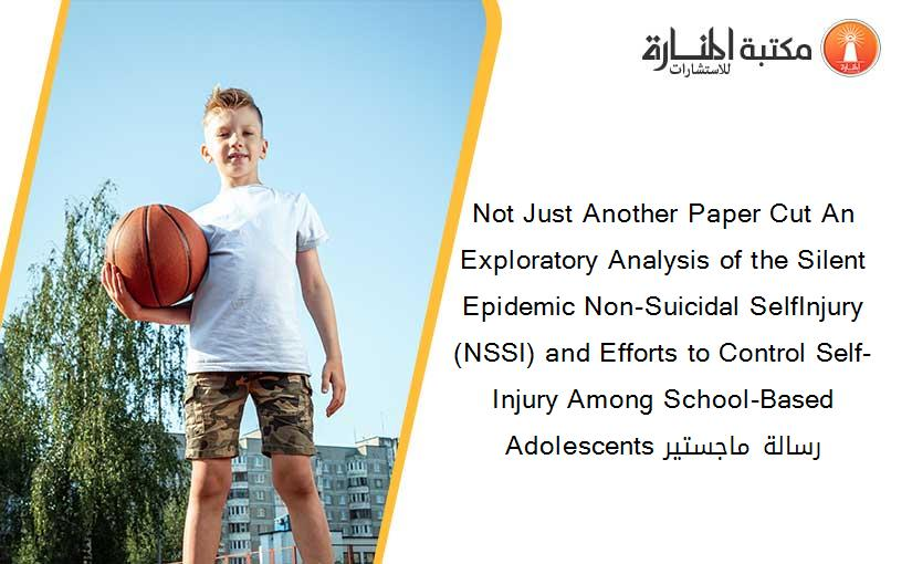Not Just Another Paper Cut An Exploratory Analysis of the Silent Epidemic Non-Suicidal SelfInjury (NSSI) and Efforts to Control Self-Injury Among School-Based Adolescents رسالة ماجستير