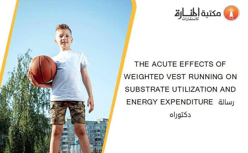 THE ACUTE EFFECTS OF WEIGHTED VEST RUNNING ON SUBSTRATE UTILIZATION AND ENERGY EXPENDITURE رسالة دكتوراه
