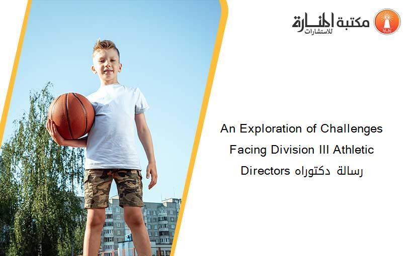 An Exploration of Challenges Facing Division III Athletic Directors رسالة دكتوراه
