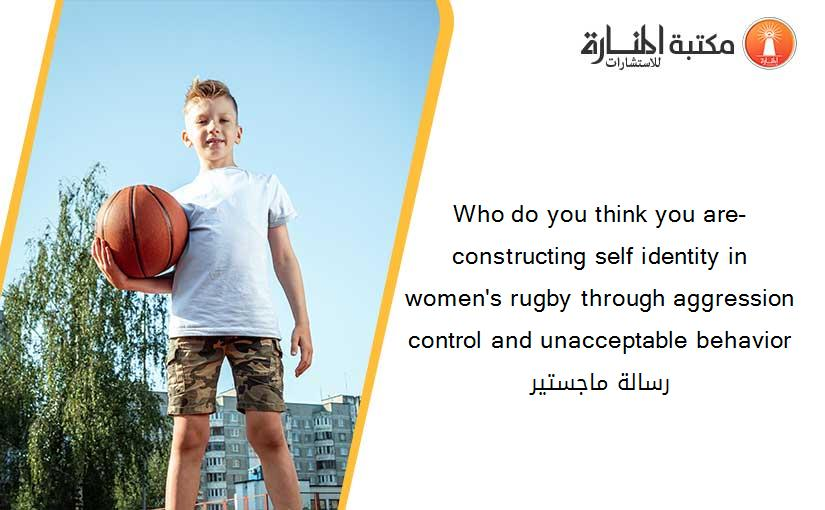 Who do you think you are- constructing self identity in women's rugby through aggression control and unacceptable behavior رسالة ماجستير