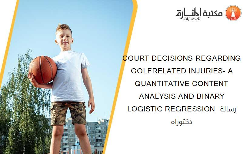 COURT DECISIONS REGARDING GOLFRELATED INJURIES- A QUANTITATIVE CONTENT ANALYSIS AND BINARY LOGISTIC REGRESSION رسالة دكتوراه