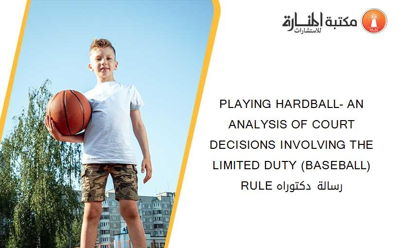 PLAYING HARDBALL- AN ANALYSIS OF COURT DECISIONS INVOLVING THE LIMITED DUTY (BASEBALL) RULE رسالة دكتوراه