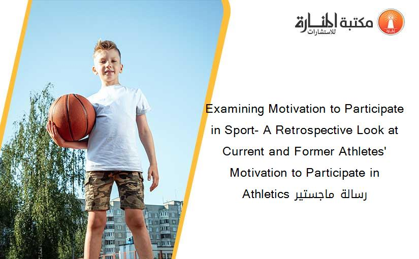 Examining Motivation to Participate in Sport- A Retrospective Look at Current and Former Athletes' Motivation to Participate in Athletics​ رسالة ماجستير