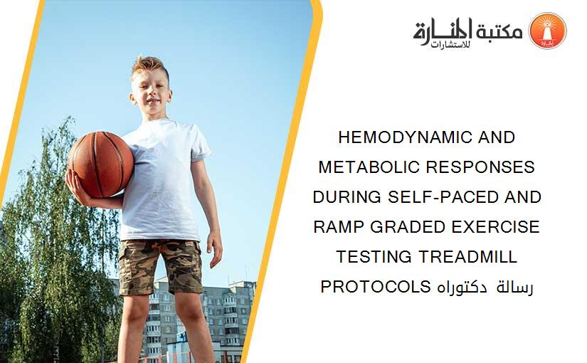 HEMODYNAMIC AND METABOLIC RESPONSES DURING SELF-PACED AND RAMP GRADED EXERCISE TESTING TREADMILL PROTOCOLS رسالة دكتوراه