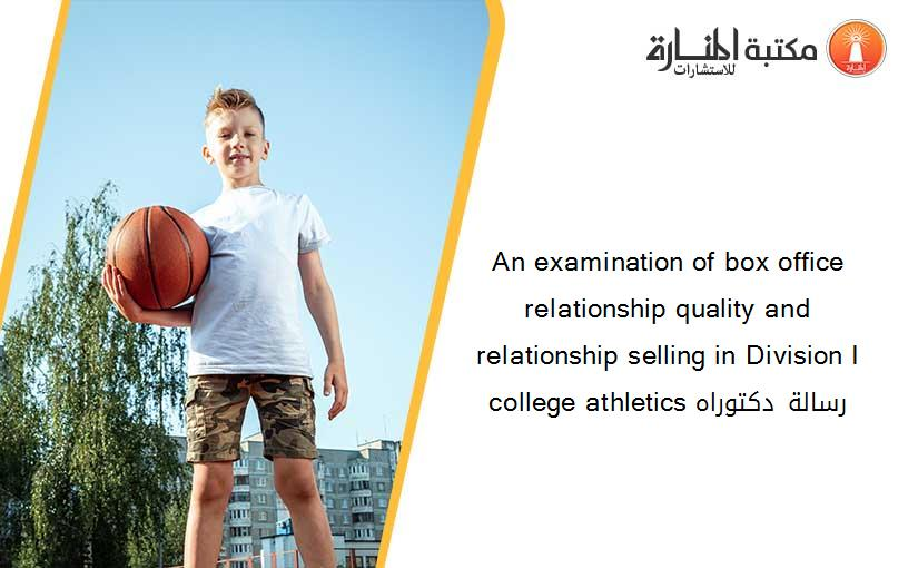 An examination of box office relationship quality and relationship selling in Division I college athletics رسالة دكتوراه