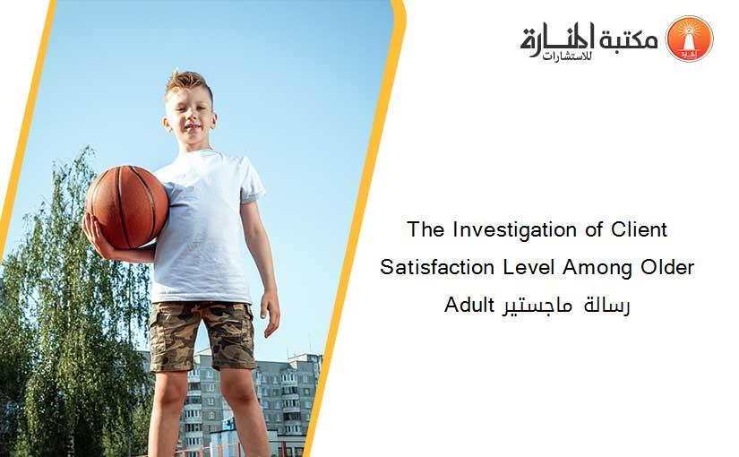 The Investigation of Client Satisfaction Level Among Older Adult رسالة ماجستير