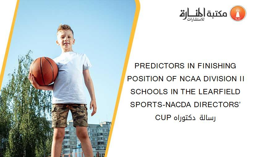 PREDICTORS IN FINISHING POSITION OF NCAA DIVISION II SCHOOLS IN THE LEARFIELD SPORTS-NACDA DIRECTORS' CUP رسالة دكتوراه