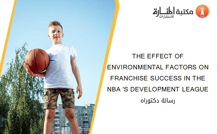 THE EFFECT OF ENVIRONMENTAL FACTORS ON FRANCHISE SUCCESS IN THE NBA 'S DEVELOPMENT LEAGUE رسالة دكتوراه