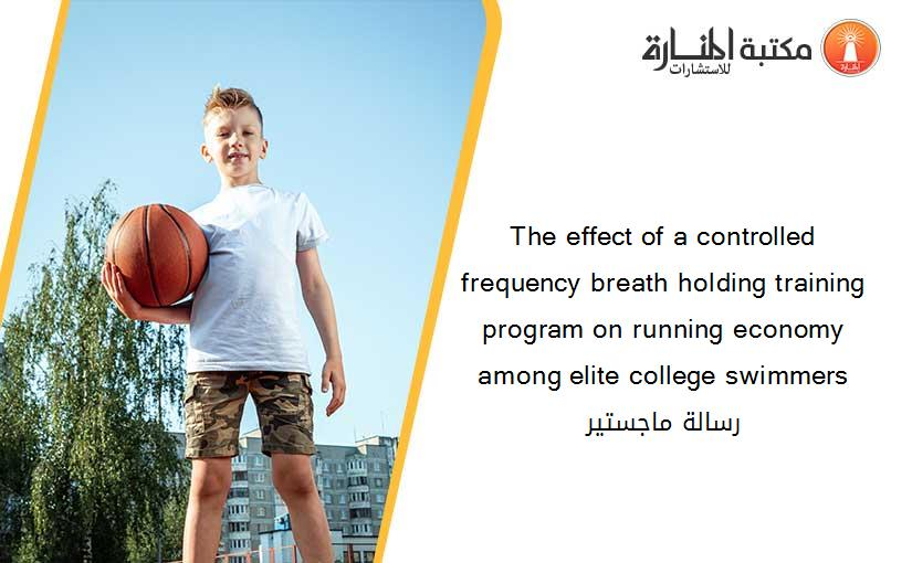 The effect of a controlled frequency breath holding training program on running economy among elite college swimmers رسالة ماجستير