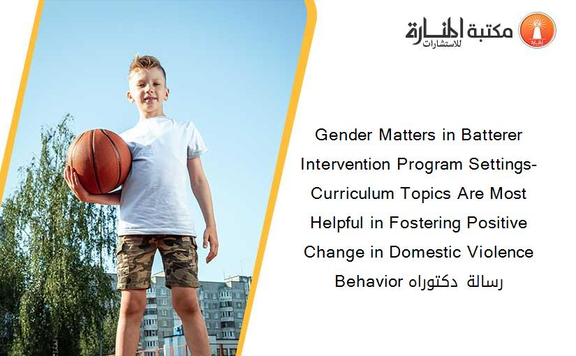 Gender Matters in Batterer Intervention Program Settings- Curriculum Topics Are Most Helpful in Fostering Positive Change in Domestic Violence Behavior رسالة دكتوراه