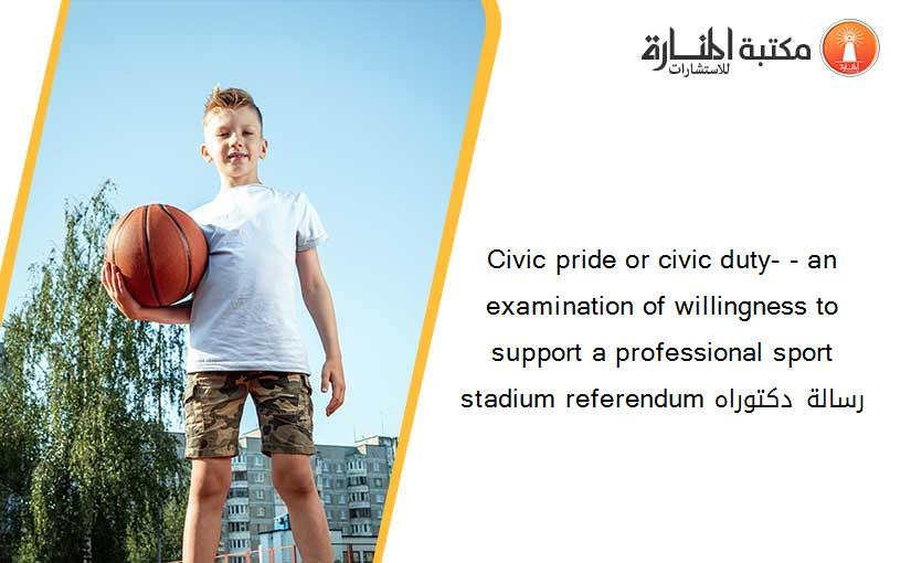 Civic pride or civic duty- - an examination of willingness to support a professional sport stadium referendum رسالة دكتوراه