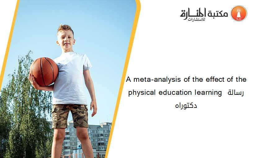 A meta-analysis of the effect of the physical education learning رسالة دكتوراه
