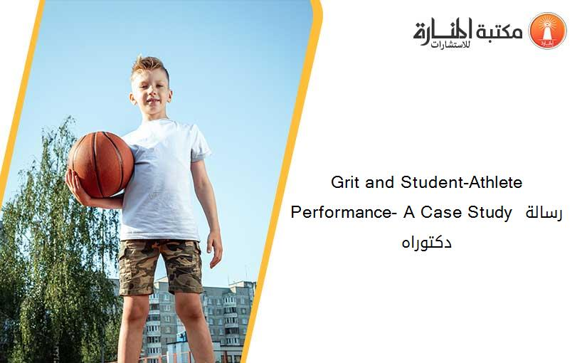 Grit and Student-Athlete Performance- A Case Study رسالة دكتوراه